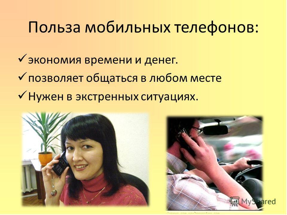 Польза мобильных телефонов: экономия времени и денег. позволяет общаться в любом месте Нужен в экстренных ситуациях.
