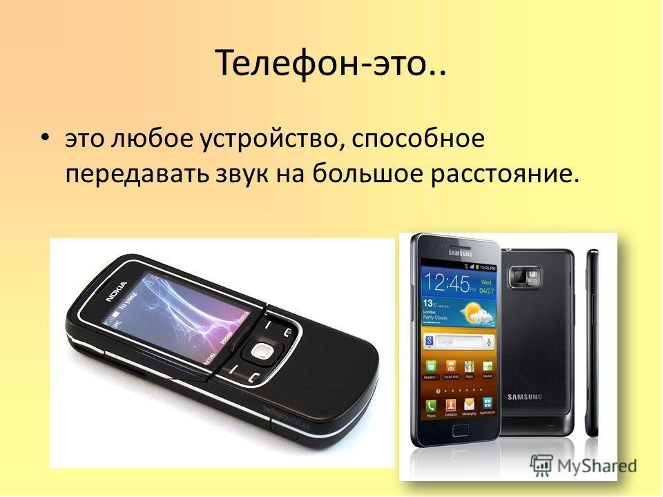 Телефон-это.. это любое устройство, способное передавать звук на большое расстояние.