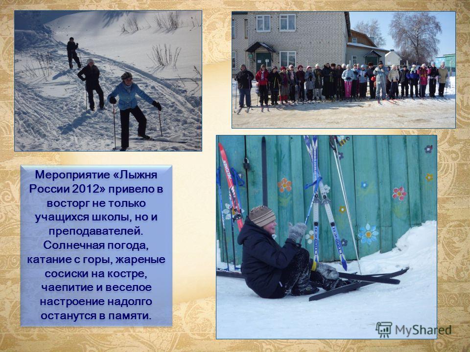 Мероприятие «Лыжня России 2012» привело в восторг не только учащихся школы, но и преподавателей. Солнечная погода, катание с горы, жареные сосиски на костре, чаепитие и веселое настроение надолго останутся в памяти.