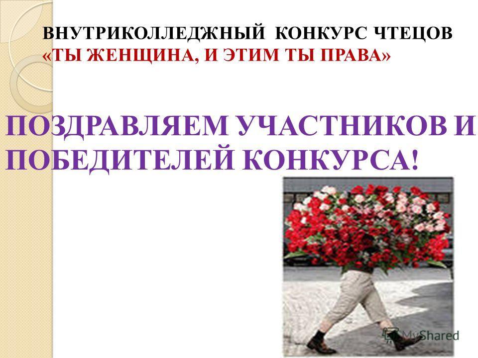 ВНУТРИКОЛЛЕДЖНЫЙ КОНКУРС ЧТЕЦОВ «ТЫ ЖЕНЩИНА, И ЭТИМ ТЫ ПРАВА» ПОЗДРАВЛЯЕМ УЧАСТНИКОВ И ПОБЕДИТЕЛЕЙ КОНКУРСА!