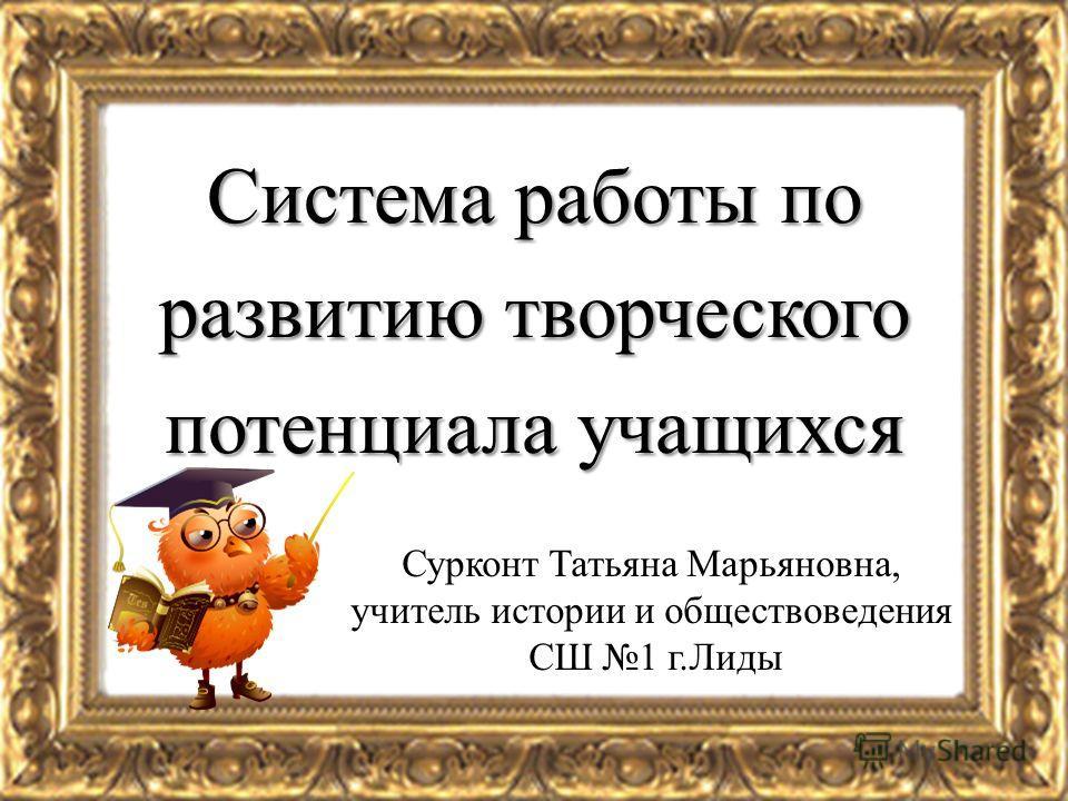 Система работы по развитию творческого потенциала учащихся Сурконт Татьяна Марьяновна, учитель истории и обществоведения СШ 1 г.Лиды