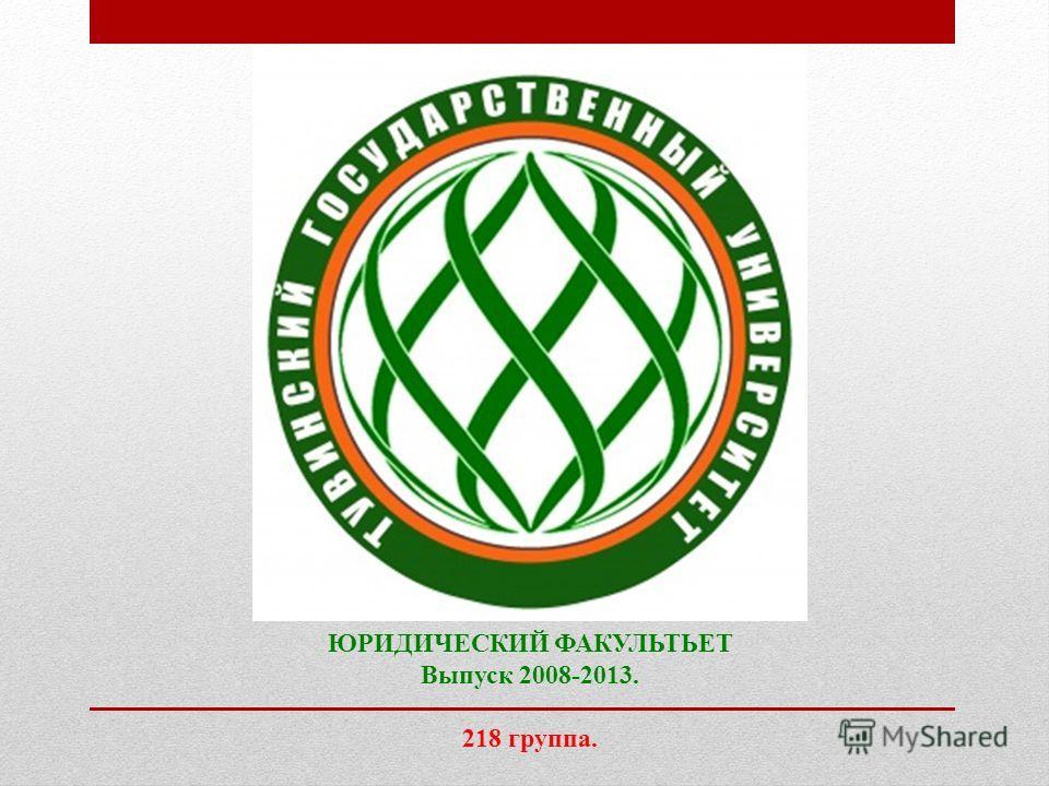 ЮРИДИЧЕСКИЙ ФАКУЛЬТЬЕТ Выпуск 2008-2013. 218 группа.