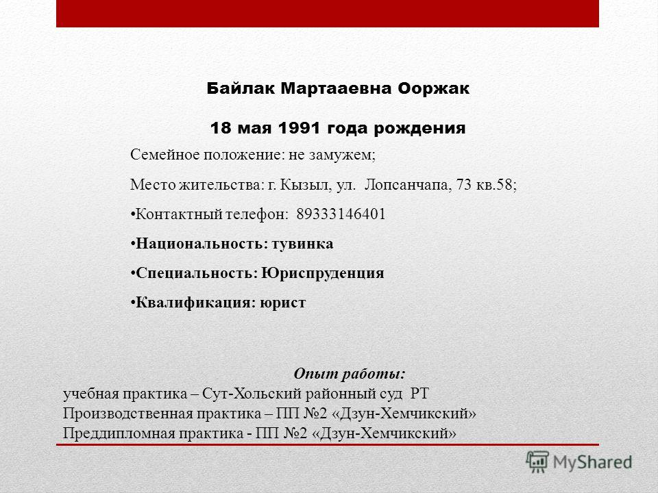 Байлак Мартааевна Ооржак 18 мая 1991 года рождения Семейное положение: не замужем; Место жительства: г. Кызыл, ул. Лопсанчапа, 73 кв.58; Контактный телефон: 89333146401 Национальность: тувинка Специальность: Юриспруденция Квалификация: юрист Опыт раб