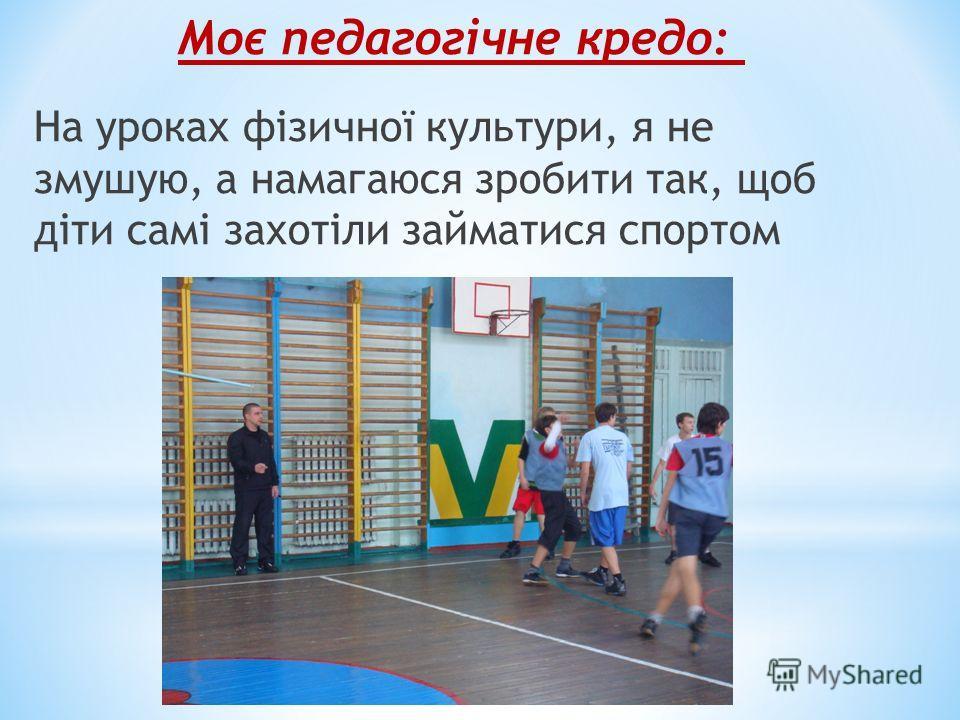 На уроках фізичної культури, я не змушую, а намагаюся зробити так, щоб діти самі захотіли займатися спортом Моє педагогічне кредо: