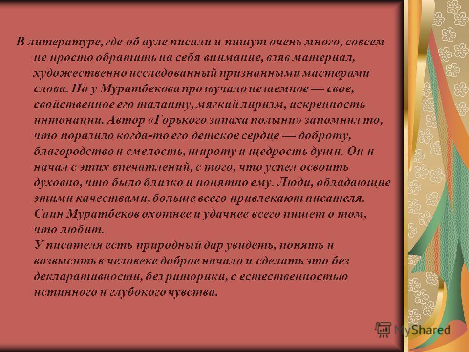 В литературе, где об ауле писали и пишут очень много, совсем не просто обратить на себя внимание, взяв материал, художественно исследованный признанными мастерами слова. Но у Муратбекова прозвучало незаемное свое, свойственное его таланту, мягкий лир