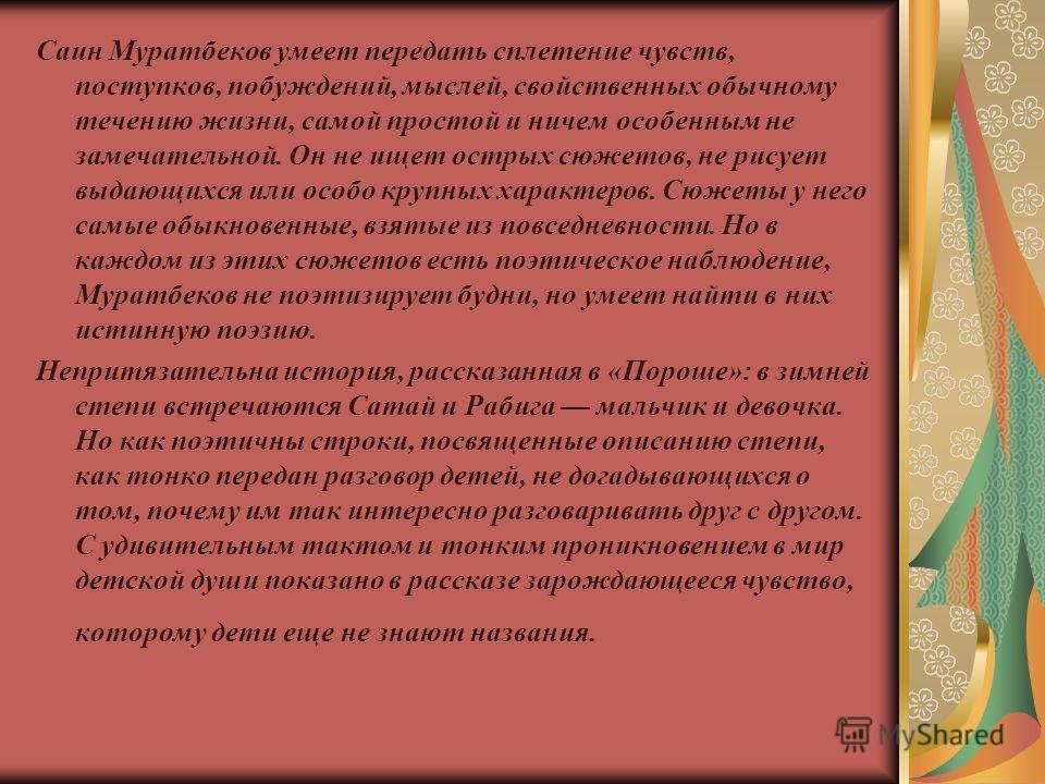 Саин Муратбеков умеет передать сплетение чувств, поступков, побуждений, мыслей, свойственных обычному течению жизни, самой простой и ничем особенным не замечательной. Он не ищет острых сюжетов, не рисует выдающихся или особо крупных характеров. Сюжет
