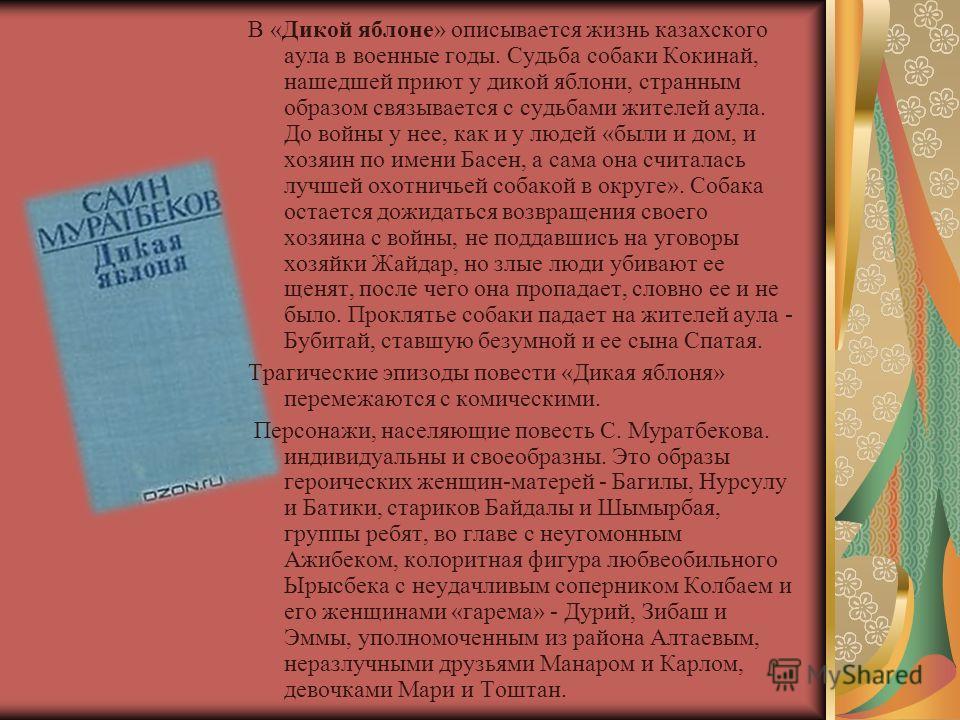 В «Дикой яблоне» описывается жизнь казахского аула в военные годы. Судьба собаки Кокинай, нашедшей приют у дикой яблони, странным образом связывается с судьбами жителей аула. До войны у нее, как и у людей «были и дом, и хозяин по имени Басен, а сама