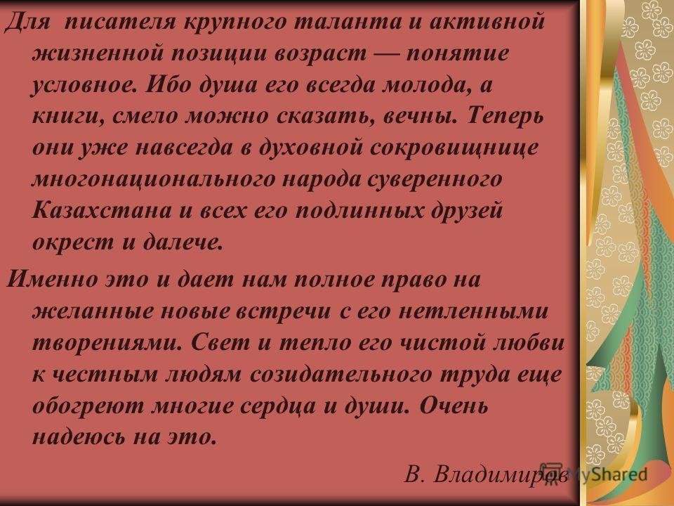 Для писателя крупного таланта и активной жизненной позиции возраст понятие условное. Ибо душа его всегда молода, а книги, смело можно сказать, вечны. Теперь они уже навсегда в духовной сокровищнице многонационального народа суверенного Казахстана и в