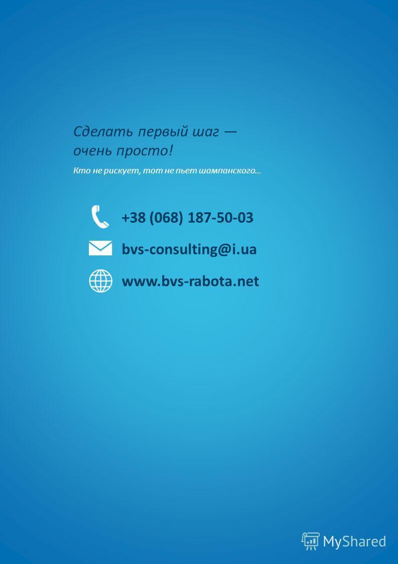 Сделать первый шаг очень просто! Кто не рискует, тот не пьет шампанского… +38 (068) 187-50-03 bvs-consulting@i.ua www.bvs-rabota.net