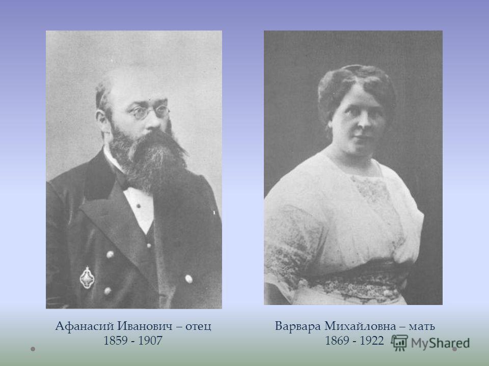 Афанасий Иванович – отец 1859 - 1907 Варвара Михайловна – мать 1869 - 1922