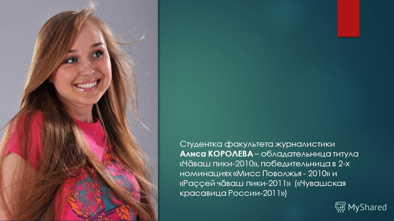 Студентка факультета журналистики Алиса КОРОЛЕВА – обладательница титула «Ч ă ваш пики-2010», победительница в 2-х номинациях «Мисс Поволжья - 2010» и «Раççей ч ă ваш пики-2011» («Чувашская красавица России-2011»)