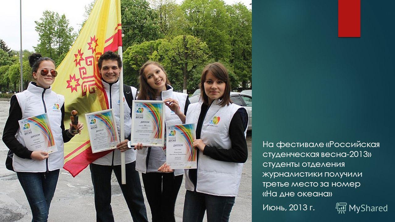 На фестивале «Российская студенческая весна-2013» студенты отделения журналистики получили третье место за номер «На дне океана» Июнь, 2013 г.