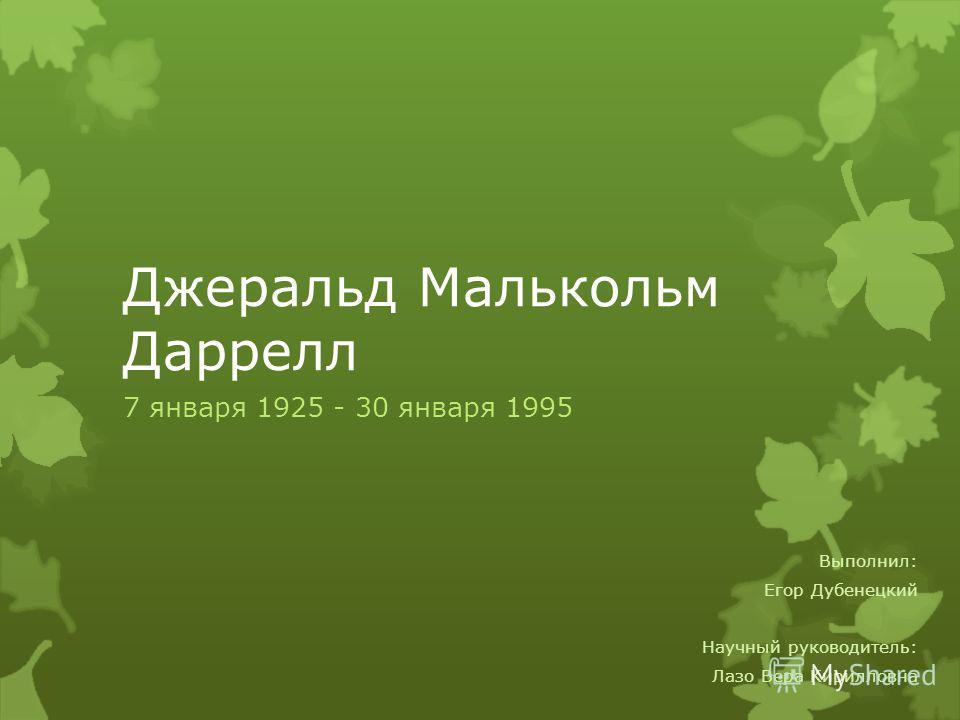 Джеральд Малькольм Даррелл 7 января 1925 - 30 января 1995 Выполнил: Егор Дубенецкий Научный руководитель: Лазо Вера Кирилловна