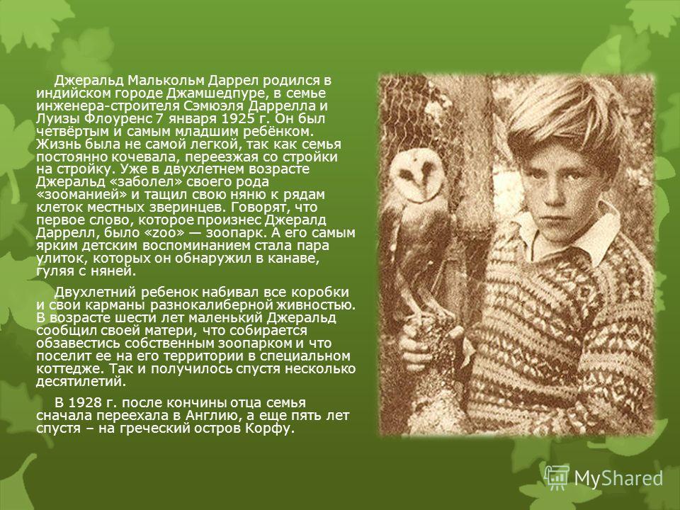 Джеральд Малькольм Даррел родился в индийском городе Джамшедпуре, в семье инженера-строителя Сэмюэля Даррелла и Луизы Флоуренс 7 января 1925 г. Он был четвёртым и самым младшим ребёнком. Жизнь была не самой легкой, так как семья постоянно кочевала, п