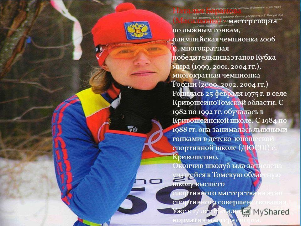 . Наталья Баранова (Масалкина) - мастер спорта по лыжным гонкам, олимпийская чемпионка 2006 г., многократная победительница этапов Кубка мира (1999, 2001, 2004 гг.), многократная чемпионка России (2000, 2002, 2004 гг.) Родилась 25 февраля 1975 г. в с