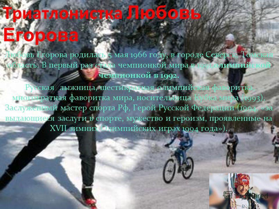 Триатлонистка Любовь Егорова Любовь Егорова родилась 5 мая 1966 году, в городе Северск, Томская область. В первый раз стала чемпионкой мира в 1991,олимпийской чемпионкой в 1992. Русская лыжница, шестикратная олимпийская фаворитка, многократная фавори