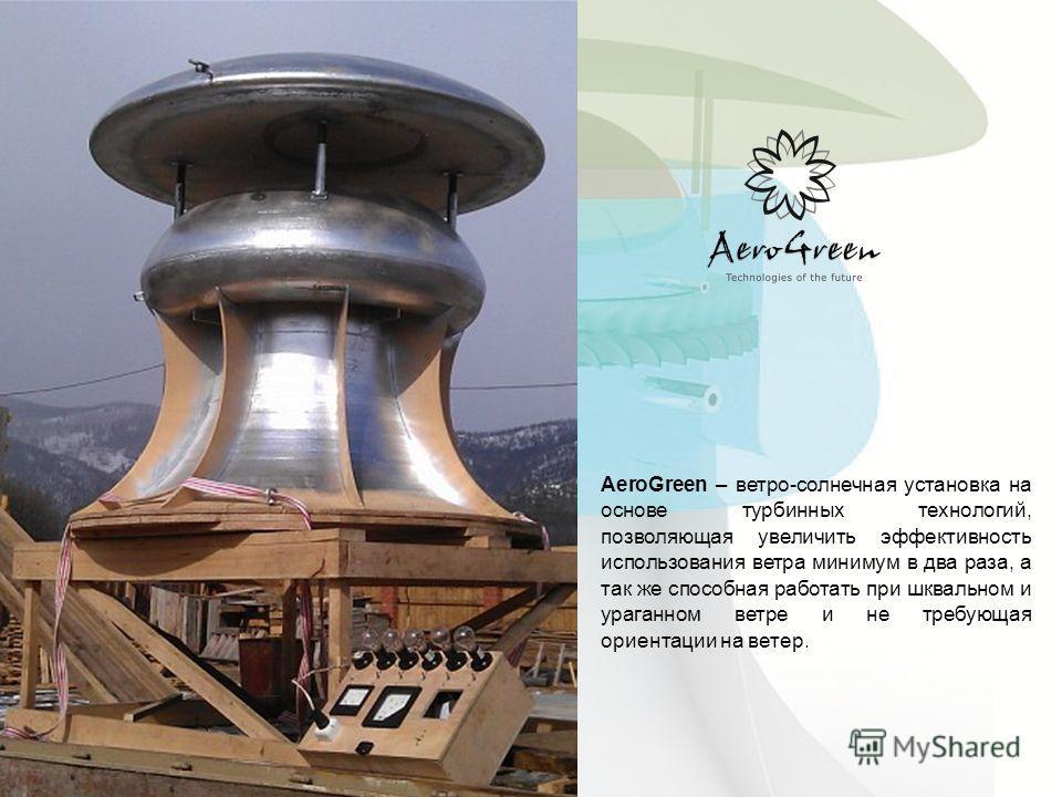 AeroGreen – ветро-солнечная установка на основе турбинных технологий, позволяющая увеличить эффективность использования ветра минимум в два раза, а так же способная работать при шквальном и ураганном ветре и не требующая ориентации на ветер.