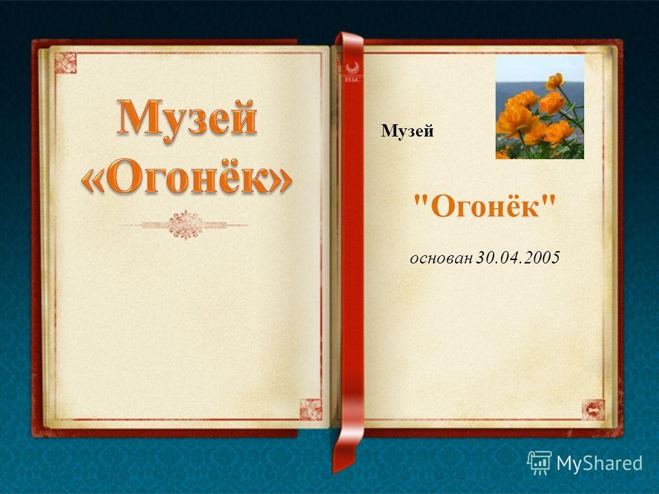 Музей Огонёк основан 30.04.2005