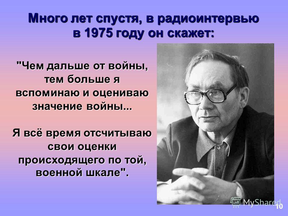 10 Много лет спустя, в радиоинтервью в 1975 году он скажет: Чем дальше от войны, тем больше я вспоминаю и оцениваю значение войны... Я всё время отсчитываю свои оценки происходящего по той, военной шкале.