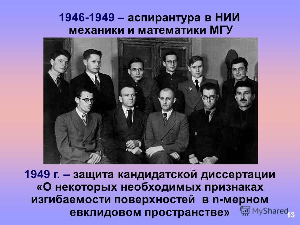 13 1946-1949 – аспирантура в НИИ механики и математики МГУ 1949 г. – защита кандидатской диссертации «О некоторых необходимых признаках изгибаемости поверхностей в n-мерном евклидовом пространстве»