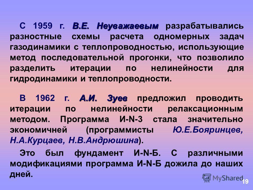 19 В.Е. Неуважаевым С 1959 г. В.Е. Неуважаевым разрабатывались разностные схемы расчета одномерных задач газодинамики с теплопроводностью, использующие метод последовательной прогонки, что позволило разделить итерации по нелинейности для гидродинамик