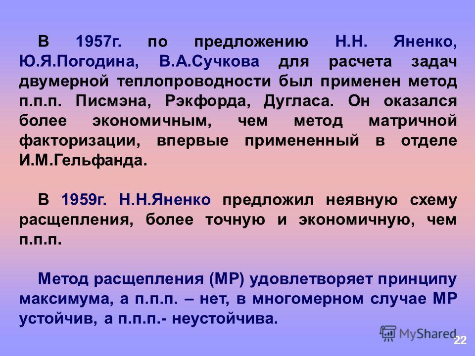 22 В 1957г. по предложению Н.Н. Яненко, Ю.Я.Погодина, В.А.Сучкова для расчета задач двумерной теплопроводности был применен метод п.п.п. Писмэна, Рэкфорда, Дугласа. Он оказался более экономичным, чем метод матричной факторизации, впервые примененный