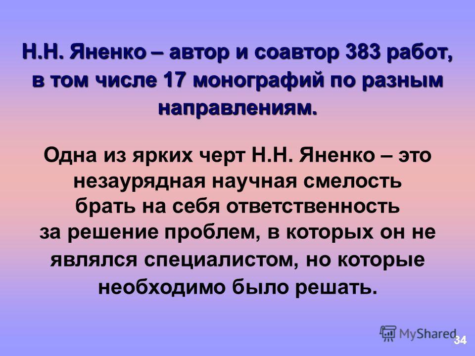 34 Н.Н. Яненко – автор и соавтор 383 работ, в том числе 17 монографий по разным направлениям. Одна из ярких черт Н.Н. Яненко – это незаурядная научная смелость брать на себя ответственность за решение проблем, в которых он не являлся специалистом, но