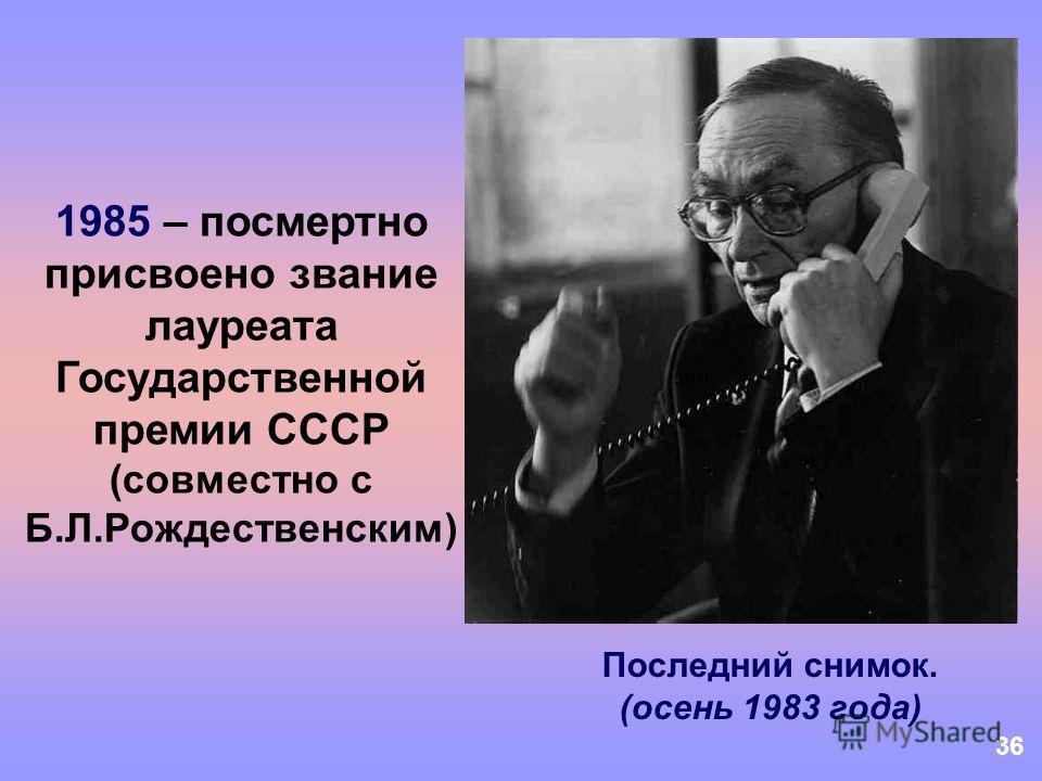 36 Последний снимок. (осень 1983 года) 1985 – посмертно присвоено звание лауреата Государственной премии СССР (совместно с Б.Л.Рождественским)
