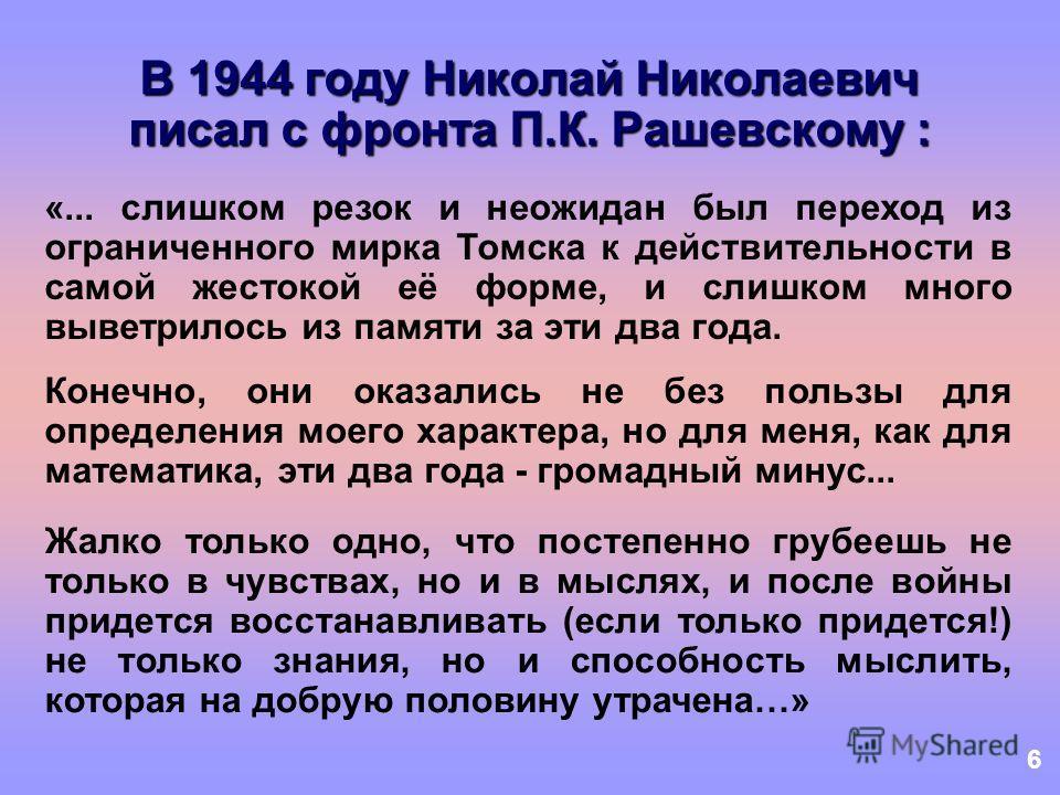 6 В 1944 году Николай Николаевич писал с фронта П.К. Рашевскому : «... слишком резок и неожидан был переход из ограниченного мирка Томска к действительности в самой жестокой её форме, и слишком много выветрилось из памяти за эти два года. Конечно, он