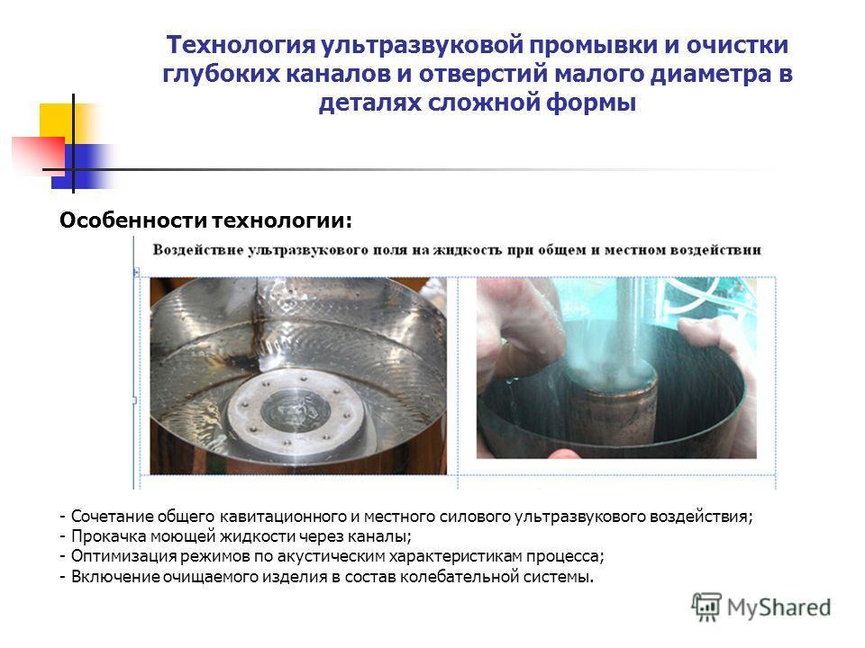 Технология ультразвуковой промывки и очистки глубоких каналов и отверстий малого диаметра в деталях сложной формы Особенности технологии: - Сочетание общего кавитационного и местного силового ультразвукового воздействия; - Прокачка моющей жидкости че