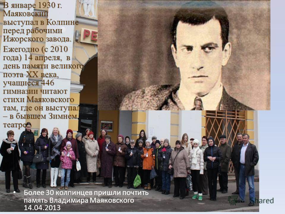 В январе 1930 г. Маяковский выступал в Колпине перед рабочими Ижорского завода. Ежегодно (с 2010 года) 14 апреля, в день памяти великого поэта XX века, учащиеся 446 гимназии читают стихи Маяковского там, где он выступал – в бывшем Зимнем театре. Боле