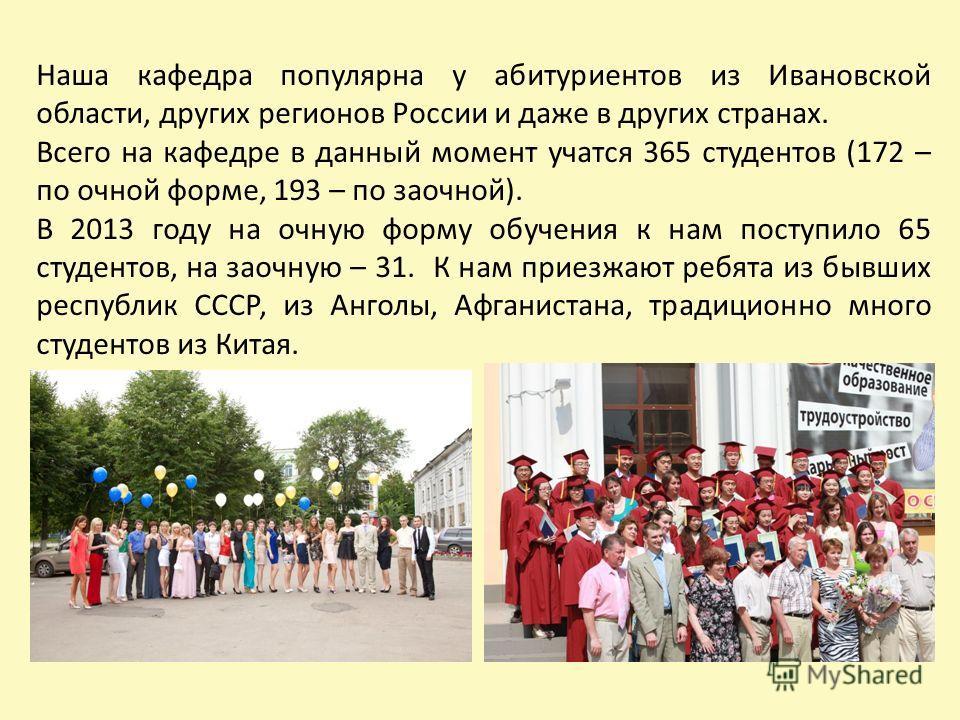 Наша кафедра популярна у абитуриентов из Ивановской области, других регионов России и даже в других странах. Всего на кафедре в данный момент учатся 365 студентов (172 – по очной форме, 193 – по заочной). В 2013 году на очную форму обучения к нам пос