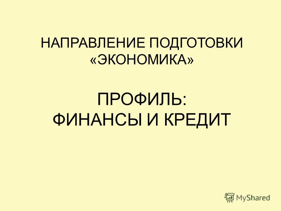НАПРАВЛЕНИЕ ПОДГОТОВКИ «ЭКОНОМИКА» ПРОФИЛЬ: ФИНАНСЫ И КРЕДИТ