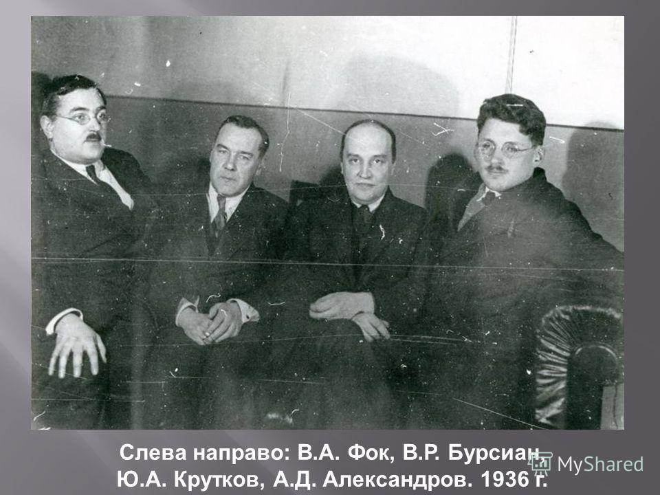 Слева направо: В.А. Фок, В.Р. Бурсиан, Ю.А. Крутков, А.Д. Александров. 1936 г.