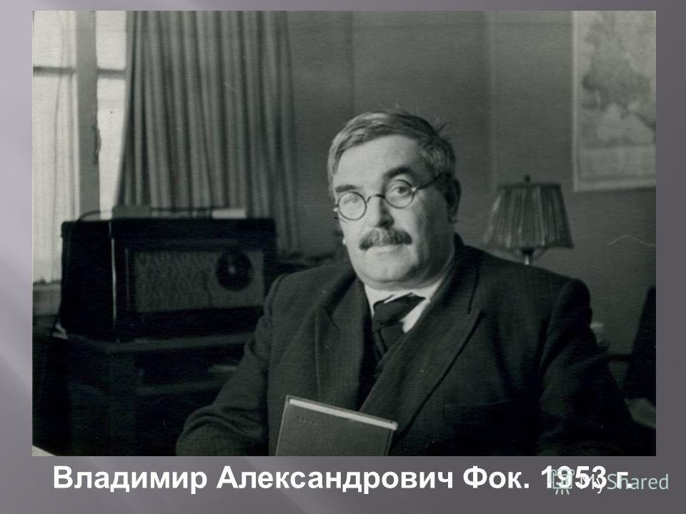 Владимир Александрович Фок. 1953 г.