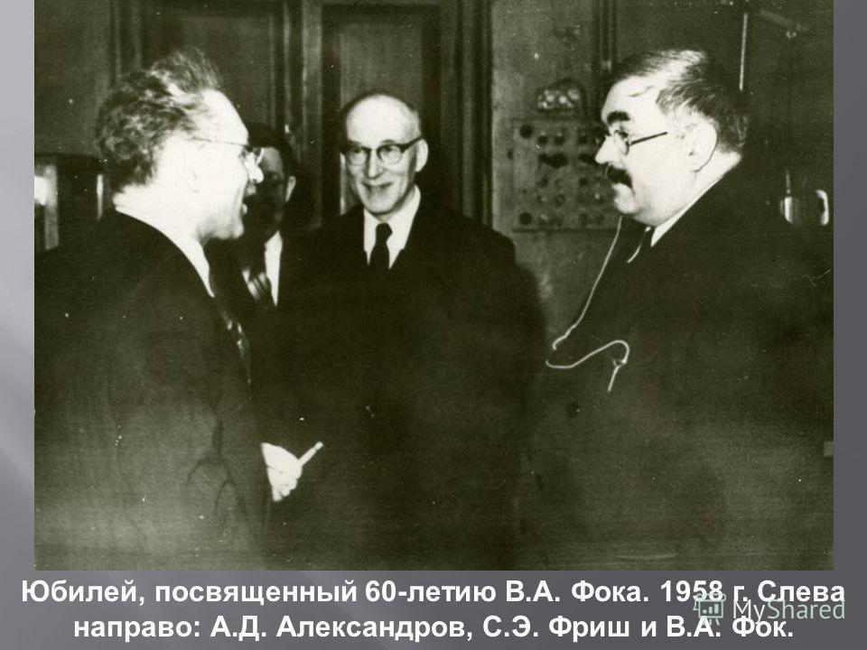 Юбилей, посвященный 60-летию В.А. Фока. 1958 г. Слева направо: А.Д. Александров, С.Э. Фриш и В.А. Фок.