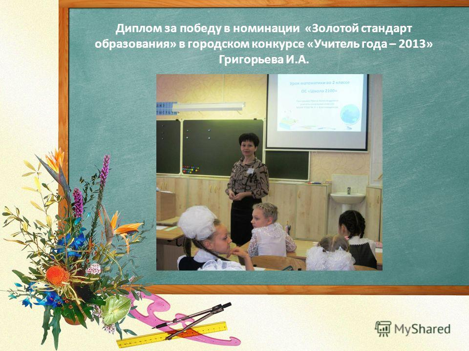 Диплом за победу в номинации «Золотой стандарт образования» в городском конкурсе «Учитель года – 2013» Григорьева И.А.