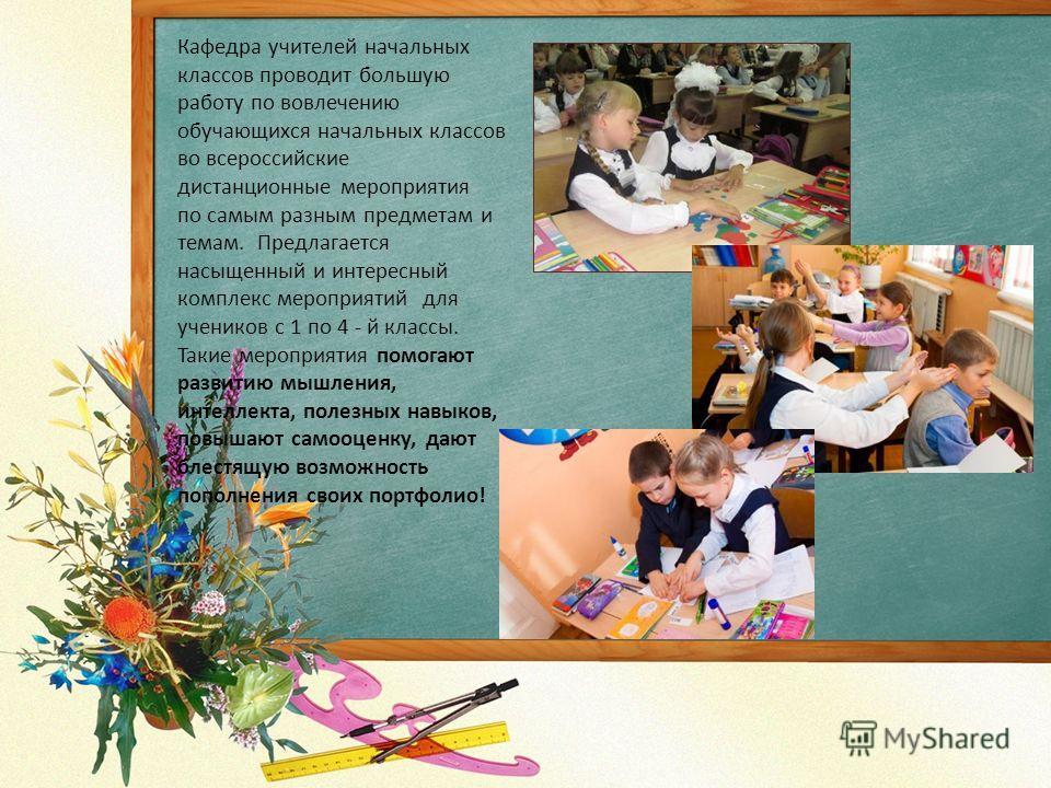 Кафедра учителей начальных классов проводит большую работу по вовлечению обучающихся начальных классов во всероссийские дистанционные мероприятия по самым разным предметам и темам. Предлагается насыщенный и интересный комплекс мероприятий для ученико