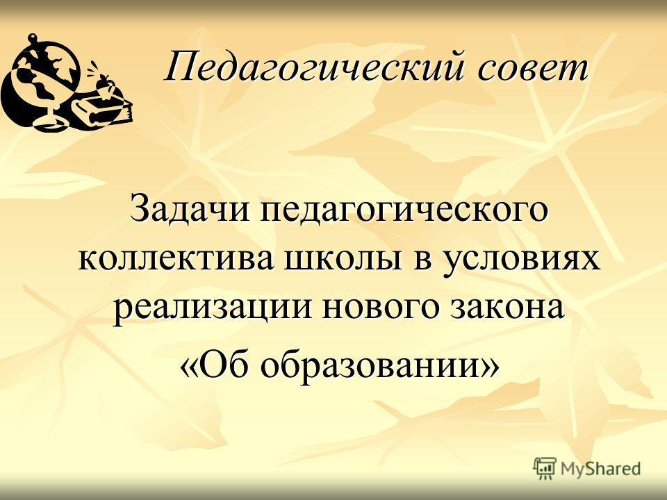 Педагогический совет Задачи педагогического коллектива школы в условиях реализации нового закона «Об образовании»