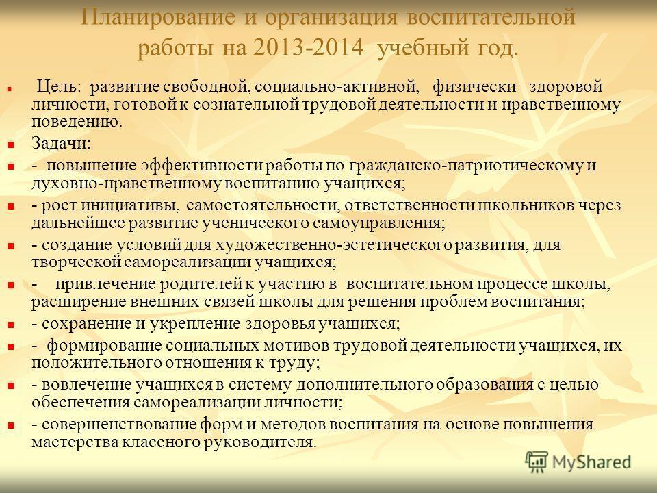 Планирование и организация воспитательной работы на 2013-2014 учебный год. Цель: развитие свободной, социально-активной, физически здоровой личности, готовой к сознательной трудовой деятельности и нравственному поведению. Задачи: - повышение эффектив