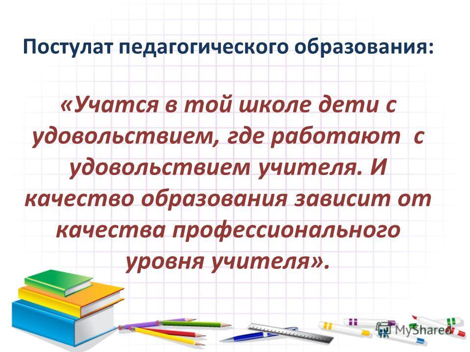 Постулат педагогического образования: «Учатся в той школе дети с удовольствием, где работают с удовольствием учителя. И качество образования зависит от качества профессионального уровня учителя».