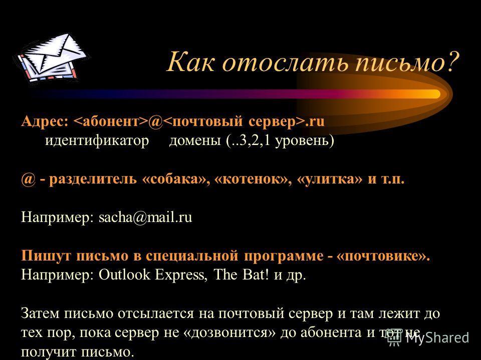 Как отослать письмо? Адрес: @.ru идентификатор домены (..3,2,1 уровень) @ - разделитель «собака», «котенок», «улитка» и т.п. Например: sacha@mail.ru Пишут письмо в специальной программе - «почтовике». Например: Outlook Express, The Bat! и др. Затем п