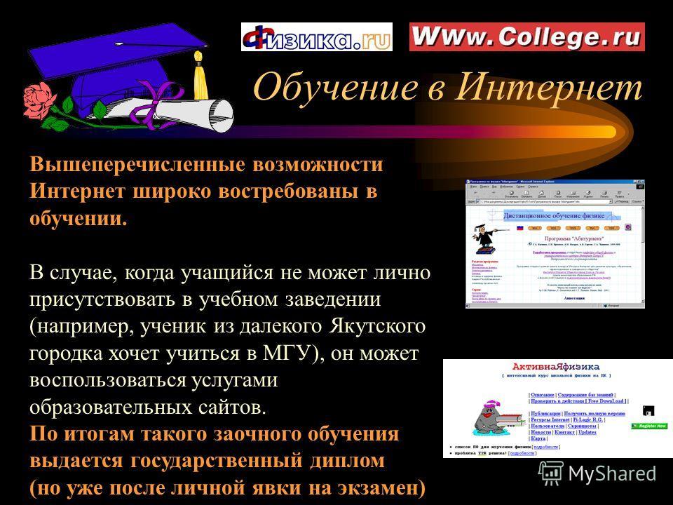 Обучение в Интернет Вышеперечисленные возможности Интернет широко востребованы в обучении. В случае, когда учащийся не может лично присутствовать в учебном заведении (например, ученик из далекого Якутского городка хочет учиться в МГУ), он может воспо