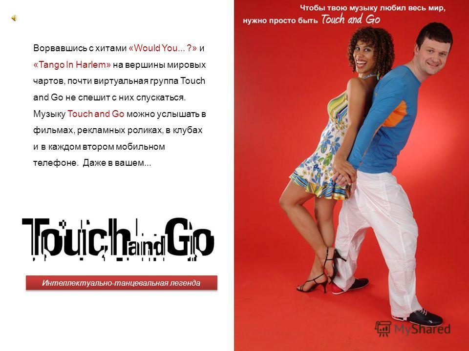 Интеллектуально-танцевальная легенда Чтобы твою музыку любил весь мир, нужно просто быть Touch and Go … Ворвавшись с хитами «Would You... ?» и «Tango In Harlem» на вершины мировых чартов, почти виртуальная группа Touch and Go не спешит с них спускать