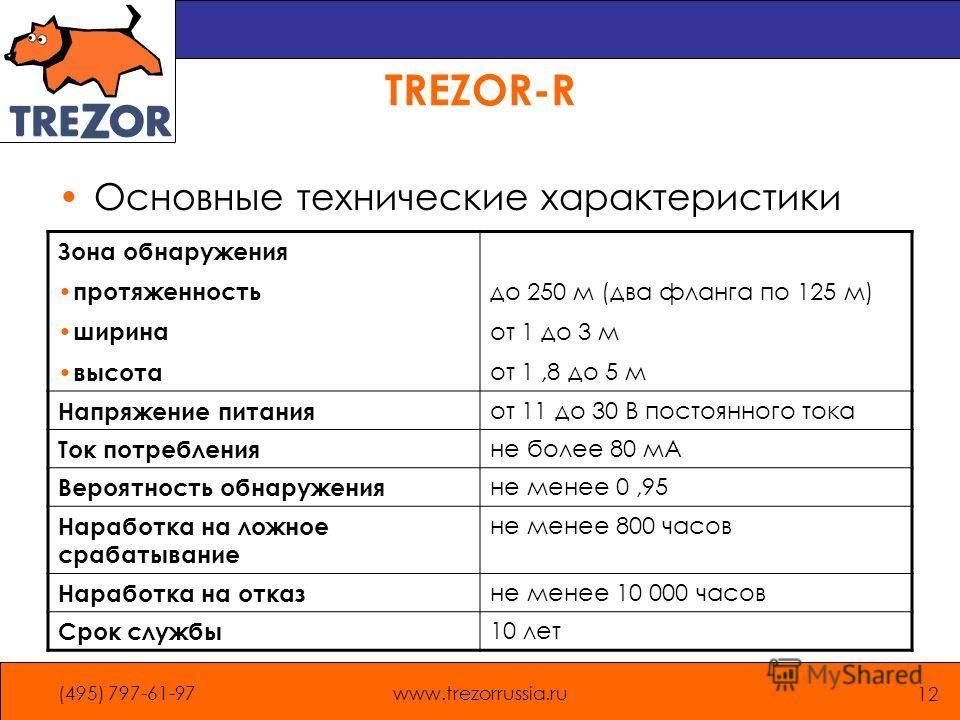 (495) 797-61-97www.trezorrussia.ru 12 TREZOR-R Основные технические характеристики Зона обнаружения протяженность ширина высота до 250 м (два фланга по 125 м) от 1 до 3 м от 1,8 до 5 м Напряжение питания от 11 до 30 В постоянного тока Ток потребления