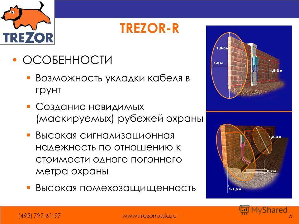 (495) 797-61-97www.trezorrussia.ru 5 TREZOR-R ОСОБЕННОСТИ Возможность укладки кабеля в грунт Создание невидимых (маскируемых) рубежей охраны Высокая сигнализационная надежность по отношению к стоимости одного погонного метра охраны Высокая помехозащи