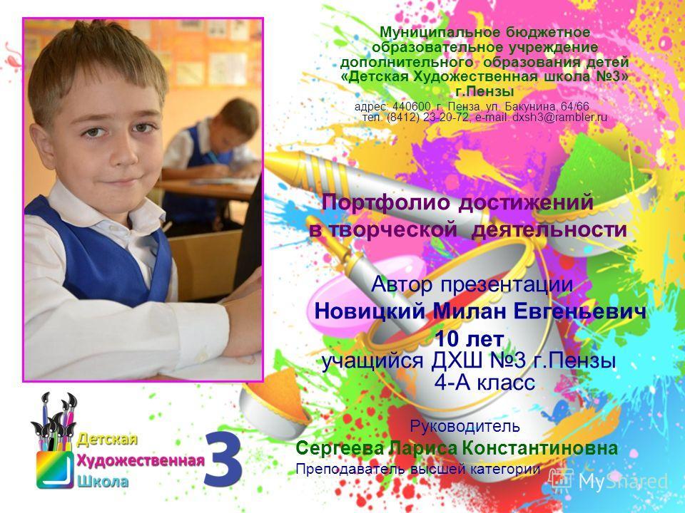 Муниципальное бюджетное образовательное учреждение дополнительного образования детей «Детская Художественная школа 3» г.Пензы адрес: 440600, г. Пенза, ул. Бакунина, 64/66 тел. (8412) 23-20-72, e-mail: dxsh3@rambler.ru Портфолио достижений в творческо