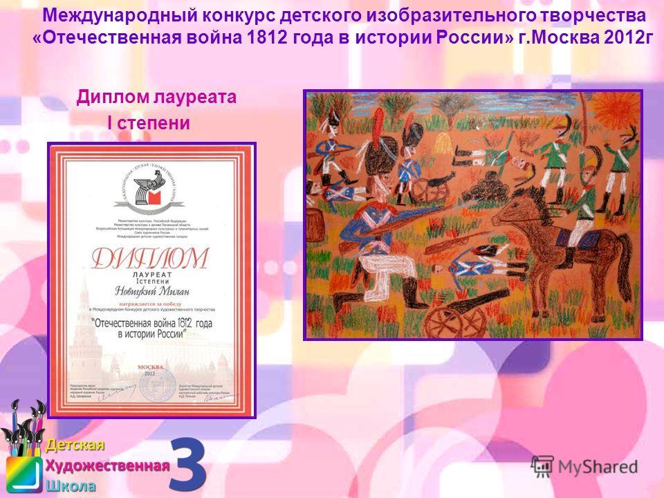 Международный конкурс детского изобразительного творчества «Отечественная война 1812 года в истории России» г.Москва 2012г Диплом лауреата I степени