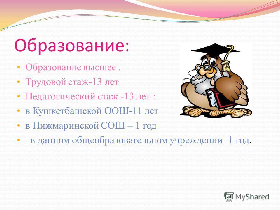 Образование: Образование высшее. Трудовой стаж-13 лет Педагогический стаж -13 лет : в Кушкетбашской ООШ-11 лет в Пижмаринской СОШ – 1 год в данном общеобразовательном учреждении -1 год.