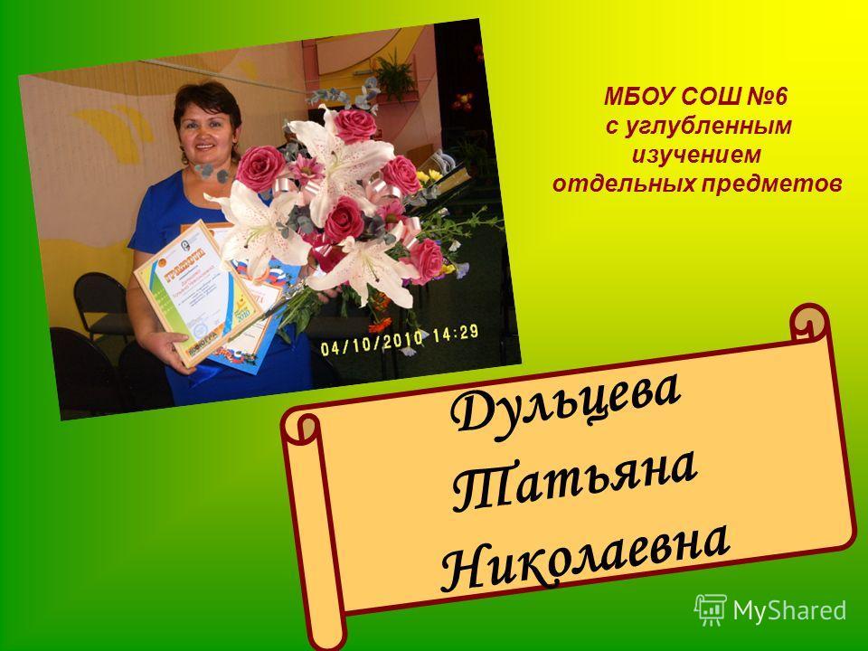 МБОУ СОШ 6 с углубленным изучением отдельных предметов Дульцева Татьяна Николаевна